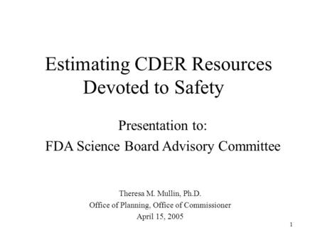 1 Estimating CDER Resources Devoted to Safety Theresa M. Mullin, Ph.D. Office of Planning, Office of Commissioner April 15, 2005 Presentation to: FDA Science.