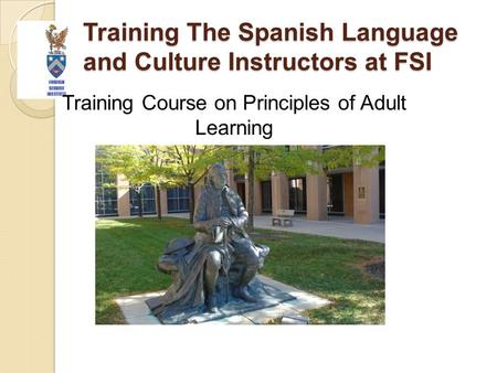 Training The Spanish Language and Culture Instructors at FSI Training Course on Principles of Adult Learning.