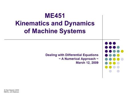 ME451 Kinematics and Dynamics of Machine Systems Dealing with Differential Equations ~ A Numerical Approach ~ March 12, 2009 © Dan Negrut, 2009 ME451,
