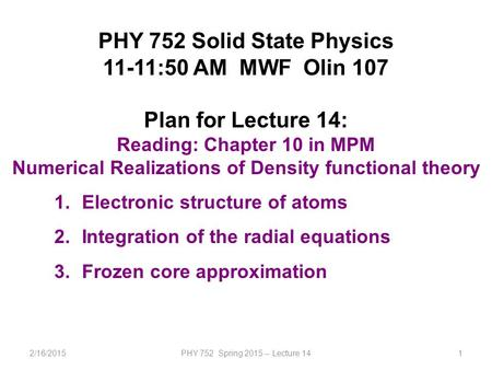 2/16/2015PHY 752 Spring 2015 -- Lecture 141 PHY 752 Solid State Physics 11-11:50 AM MWF Olin 107 Plan for Lecture 14: Reading: Chapter 10 in MPM Numerical.