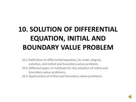 10. SOLUTION OF DIFFERENTIAL EQUATION, INITIAL AND BOUNDARY VALUE PROBLEM 10.1 Definition of differential equation, its order, degree, solution, and initial.