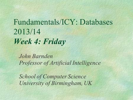 Fundamentals/ICY: Databases 2013/14 Week 4: Friday John Barnden Professor of Artificial Intelligence School of Computer Science University of Birmingham,