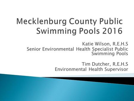 Katie Wilson, R.E.H.S Senior Environmental Health Specialist Public Swimming Pools Tim Dutcher, R.E.H.S Environmental Health Supervisor.