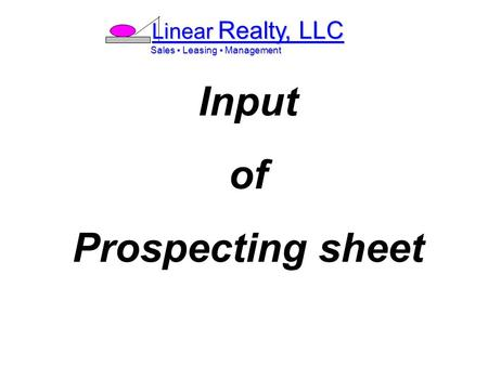 Linear Realty, LLC Sales ▪ Leasing ▪ Management Sales ▪ Leasing ▪ Management Input of Prospecting sheet.