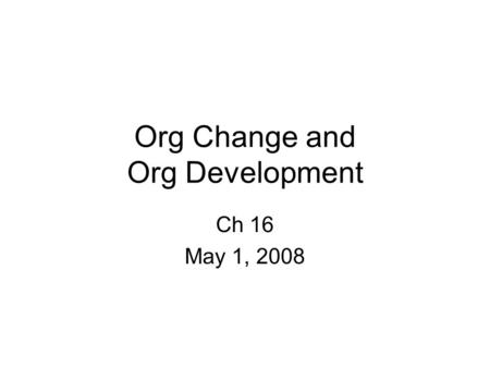 Org Change and Org Development Ch 16 May 1, 2008.