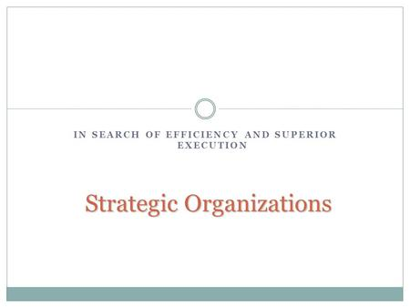 IN SEARCH OF EFFICIENCY AND SUPERIOR EXECUTION Strategic Organizations.