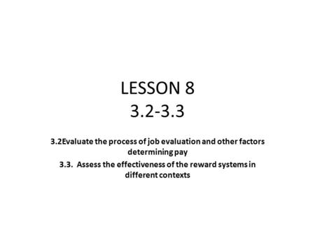 LESSON 8 3.2-3.3 3.2Evaluate the process of job evaluation and other factors determining pay 3.3. Assess the effectiveness of the reward systems in different.