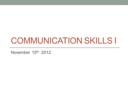 COMMUNICATION SKILLS I November 15 th 2012. Today Sample speech Pausing + Word Stress Practice.