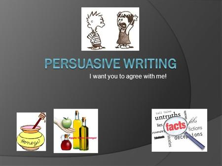 I want you to agree with me!. Forms of Persuasive Writing  Advertisements  Editorials  Speeches  Propaganda  Reviews  Blogs  Persuasive Essays.