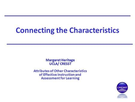 Connecting the Characteristics Margaret Heritage UCLA/ CRESST Attributes of Other Characteristics of Effective Instruction and Assessment for Learning.