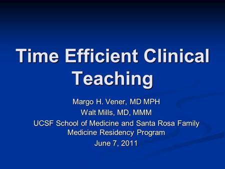 Time Efficient Clinical Teaching Margo H. Vener, MD MPH Walt Mills, MD, MMM UCSF School of Medicine and Santa Rosa Family Medicine Residency Program June.