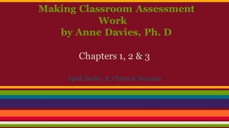 Making Classroom Assessment Work by Anne Davies, Ph. D Chapters 1, 2 & 3 April, Becky. R, Chitra & Natasha.