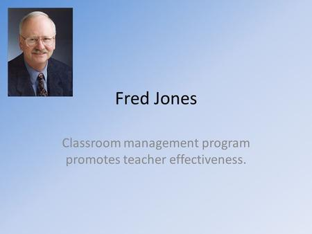 Fred Jones Classroom management program promotes teacher effectiveness.