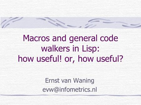 Macros and general code walkers in Lisp: how useful! or, how useful? Ernst van Waning