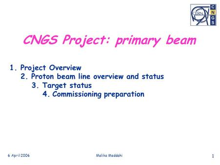 6 April 2006Malika Meddahi 1 CNGS Project: primary beam 1.Project Overview 2. Proton beam line overview and status 3. Target status 4. Commissioning preparation.
