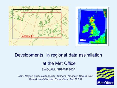 Page 1 Developments in regional DA Oct 2007 © Crown copyright 2007 Mark Naylor, Bruce Macpherson, Richard Renshaw, Gareth Dow Data Assimilation and Ensembles,