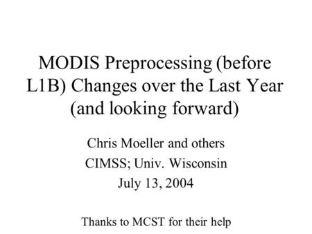 MODIS Preprocessing (before L1B) Changes over the Last Year (and looking forward) Chris Moeller and others CIMSS; Univ. Wisconsin July 13, 2004 Thanks.