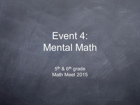 Event 4: Mental Math 5 th & 6 th grade Math Meet 2015.