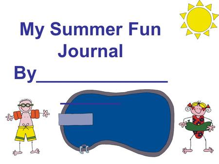 My Summer Fun Journal By_____________ ______. Dear Parents, It is my hope that you have enjoyed your child's journals this year as much as I have. I certainly.
