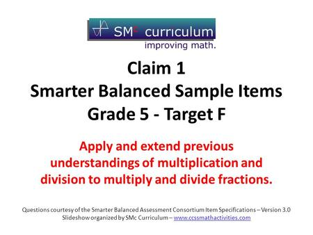 Claim 1 Smarter Balanced Sample Items Grade 5 - Target F Apply and extend previous understandings of multiplication and division to multiply and divide.
