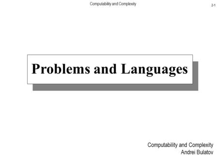 Computability and Complexity 2-1 Problems and Languages Computability and Complexity Andrei Bulatov.