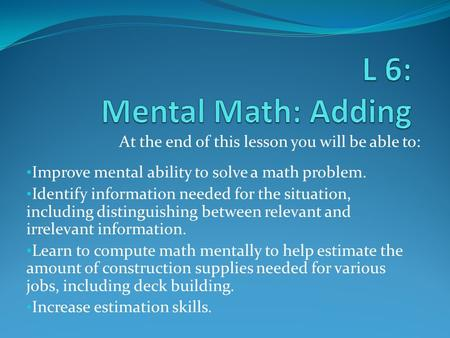 At the end of this lesson you will be able to: Improve mental ability to solve a math problem. Identify information needed for the situation, including.