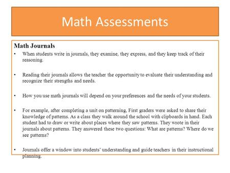 Math Assessments Math Journals When students write in journals, they examine, they express, and they keep track of their reasoning. Reading their journals.