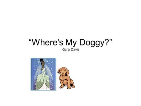 """Where's My Doggy?"" Kiara Davis Once upon a time a princess name Sarah toke her dog to the park. Sarah and her dog was playing catch. Then Sarah heard."