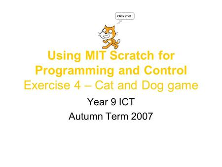 Using MIT Scratch for Programming and Control Exercise 4 – Cat and Dog game Year 9 ICT Autumn Term 2007.