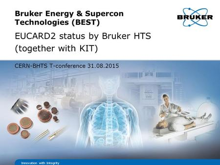 Innovation with Integrity Bruker Energy & Supercon Technologies (BEST) EUCARD2 status by Bruker HTS (together with KIT) CERN-BHTS T-conference 31.08.2015.