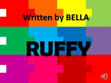 RUFFY Written by BELLA This book is recommended for 5 to 8 year old children. This book contains easy vocabulary. Please help your child pronounce words.
