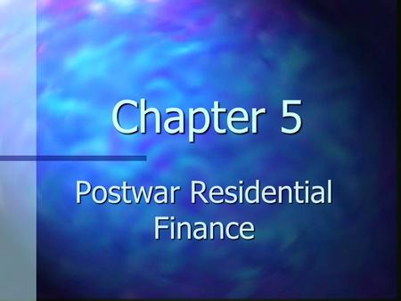 Chapter 5 Postwar Residential Finance. Chapter 5 Learning Objectives Understand the major forces that have changed and shaped the residential mortgage.