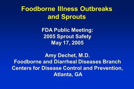 Foodborne Illness Outbreaks and Sprouts FDA Public Meeting: 2005 Sprout Safety May 17, 2005 Amy Dechet, M.D. Foodborne and Diarrheal Diseases Branch Centers.