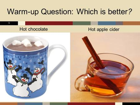 Warm-up Question: Which is better? 1 Hot chocolate Hot apple cider.