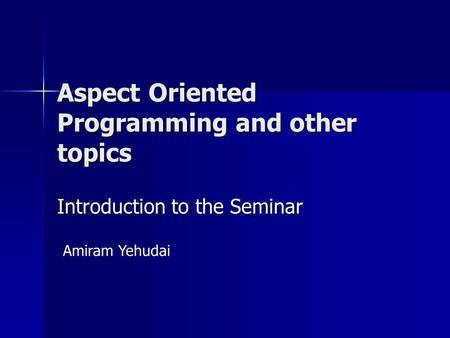Aspect Oriented Programming and other topics Amiram Yehudai Introduction to the Seminar.