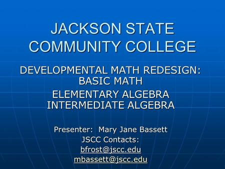 JACKSON STATE COMMUNITY COLLEGE DEVELOPMENTAL MATH REDESIGN: BASIC MATH ELEMENTARY ALGEBRA INTERMEDIATE ALGEBRA Presenter: Mary Jane Bassett JSCC Contacts: