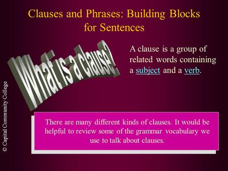 © Capital Community College Clauses and Phrases: Building Blocks for Sentences A clause is a group of related words containing a subject and a verb. There.