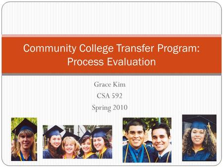 Grace Kim CSA 592 Spring 2010 Community College Transfer Program: Process Evaluation.