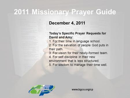 2011 Missionary Prayer Guide December 4, 2011 Today's Specific Prayer Requests for David and Amy: 1. For their time in language school. 2. For the salvation.