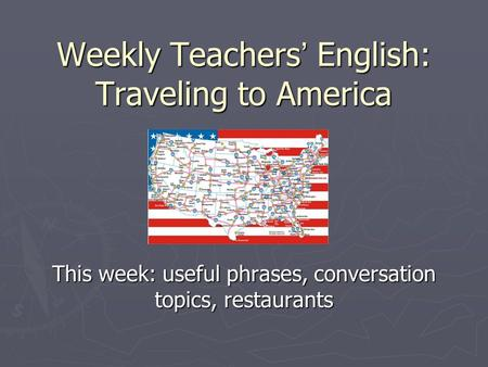 Weekly Teachers ' English: Traveling to America This week: useful phrases, conversation topics, restaurants.