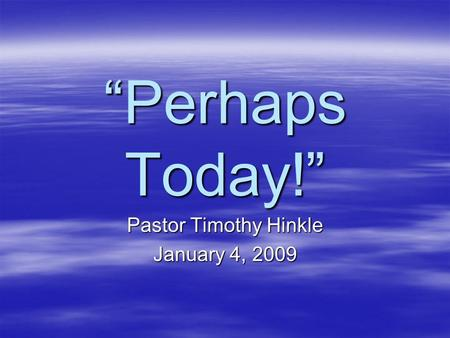 """Perhaps Today!"" Pastor Timothy Hinkle January 4, 2009."