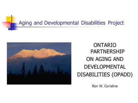 Aging and Developmental Disabilities Project ONTARIO PARTNERSHIP ON AGING AND DEVELOPMENTAL DISABILITIES (OPADD) Ron W. Coristine.