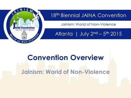 18 th Biennial JAINA Convention Atlanta | July 2 nd – 5 th 2015 Jainism: World of Non-Violence Convention Overview Jainism: World of Non-Violence.