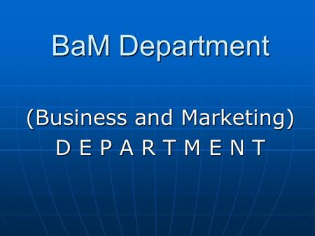 BaM Department (Business and Marketing) D E P A R T M E N T.