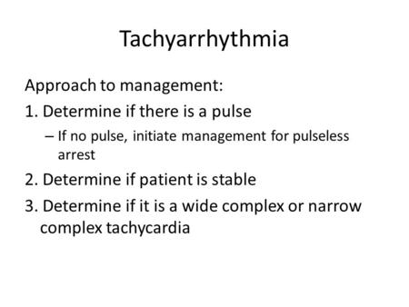 Tachyarrhythmia Approach to management: 1. Determine if there is a pulse – If no pulse, initiate management for pulseless arrest 2. Determine if patient.