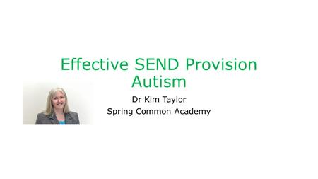Effective SEND Provision Autism Dr Kim Taylor Spring Common Academy.