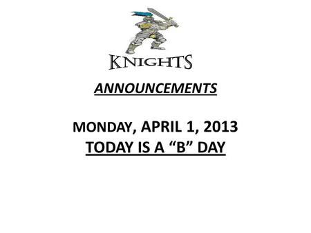 "ANNOUNCEMENTS MONDAY, APRIL 1, 2013 TODAY IS A ""B"" DAY."