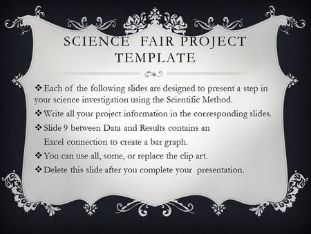 SCIENCE FAIR PROJECT TEMPLATE  Each of the following slides are designed to present a step in your science investigation using the Scientific Method.