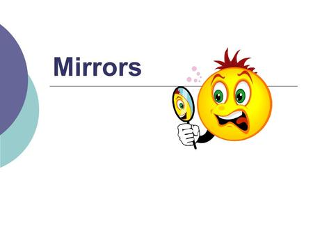 Mirrors.  Recall: images formed by curved mirrors depend on position of image  Images could be: Real or virtual Upright or inverted Smaller or larger.