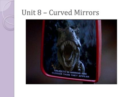 Unit 8 – Curved Mirrors. Unit 8 – Concave Spherical Mirror Concave spherical mirror: a mirror whose reflecting surface is a segment of the inside of a.